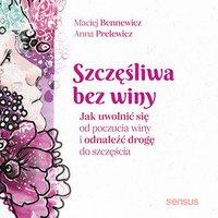 Szczęśliwa bez winy. Jak uwolnić się od poczucia winy i odnaleźć drogę do szczęścia - Maciej Bennewicz - audiobook
