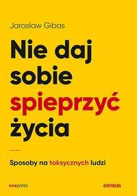 Nie daj sobie spieprzyć życia. Sposoby na toksycznych ludzi - Jarosław Gibas - ebook