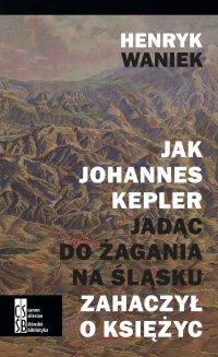 Jak Johannes Kepler, jadąc do Żagania na Śląsku, zahaczył o księżyc - Henryk Waniek - ebook