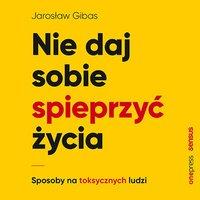 Nie daj sobie spieprzyć życia. Sposoby na toksycznych ludzi - Jarosław Gibas - audiobook