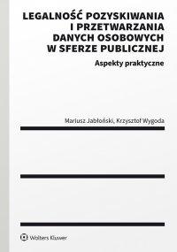 Legalność pozyskiwania i przetwarzania danych osobowych w sferze publicznej. Aspekty praktyczne - Mariusz Jabłoński - ebook