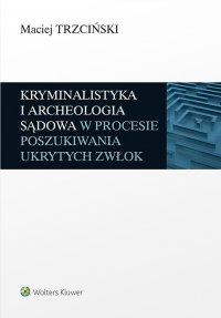 Kryminalistyka i archeologia sądowa w procesie poszukiwania ukrytych zwłok - Maciej Trzciński - ebook