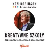 Kreatywne szkoły. Oddolna rewolucja, która zmienia edukację - Ken Robinson - audiobook
