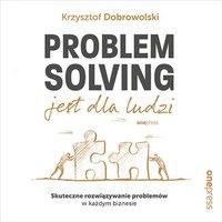 Problem Solving jest dla ludzi. Skuteczne rozwiązywanie problemów w każdym biznesie - Krzysztof Dobrowolski - audiobook