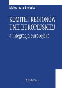 Komitet regionów Unii Europejskiej a integracja europejska - Małgorzata Bielecka - ebook