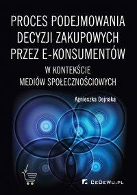 Proces podejmowania decyzji zakupowych przez e-konsumentów w kontekście mediów społecznościowych - Agnieszka Dejnaka - ebook