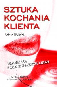 Sztuka kochania klienta – dla szefa i dla zwykłych ludzi - Anna Tiuryn - ebook