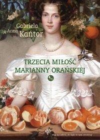 Trzecia miłość Marianny Orańskiej - Gabriela Anna Kańtor - ebook