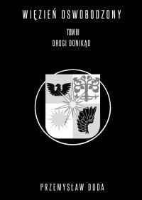 Więzień oswobodzony. Tom III. Drogi donikąd - Przemysław Duda - ebook
