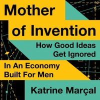 Mother of Invention: How Good Ideas Get Ignored in an Economy Built for Men - Katrine Marcal - audiobook