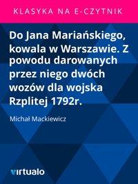 Do Jana Mariańskiego, kowala w Warszawie. Z powodu darowanych przez niego dwóch wozów dla wojska Rzplitej 1792r.
