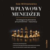 Wpływowy menedżer. Strategie budowania przywództwa i reputacji - Ewa Wilmanowicz - audiobook