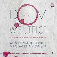 Dom w butelce. Rozmowy z Dorosłymi Dziećmi Alkoholików - Magdalena Kicińska - audiobook
