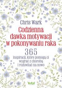 Codzienna dawka motywacji w pokonywaniu raka - Chris Wark - ebook