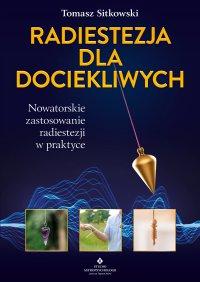 Radiestezja dla dociekliwych. Nowatorskie zastosowanie radiestezji w praktyce - Tomasz Sitkowski - ebook