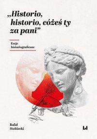 Historio, historio, cóżeś ty za pani. Eseje historiograficzne - Rafał Stobiecki - ebook
