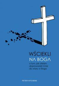Wściekli na Boga. O tym, jak ateizm doprowadził mnie do wiary w Boga - Peter Hitchens - ebook