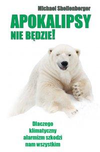 Apokalipsy nie będzie!  Dlaczego klimatyczny alarmizm szkodzi nam wszystkim? - Michael Shellenberger - ebook