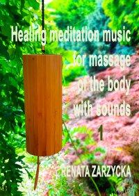 Uzdrawiająca muzyka medytacyjna do masażu ciała dźwiękami, do Jogi, Zen, Reiki, Ayurvedy oraz do nauki i zasypiania. Część 1 - mgr Renata Zarzycka - audiobook