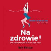 Na zdrowie! Jak trzeźwiałam w kulturze picia - Holly Whitaker - audiobook