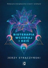 Bioterapia wczoraj i dziś. Medycyna energetyczna w teorii i praktyce - Jerzy Strączyński - ebook