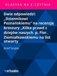 """Dwie odpowiedzi: """"Dziennikowi Poznańskiemu"""" na recenzję broszury """"Kilka prawd z dziejów naszych. p. Flor. Ziemiałkowskiemu na list otwarty"""