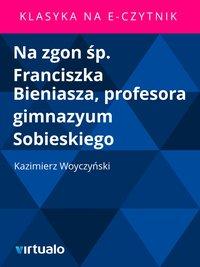 Na zgon śp. Franciszka Bieniasza, profesora gimnazyum Sobieskiego