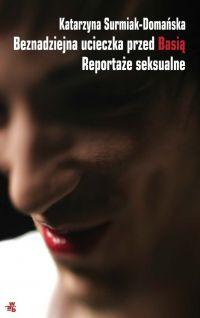 Beznadziejna ucieczka przed Basią. Reportaże seksualne - Katarzyna Surmiak-Domańska - ebook