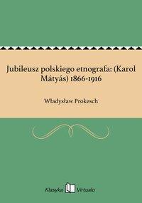 Jubileusz polskiego etnografa: (Karol Mátyás) 1866-1916