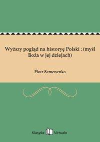 Wyższy pogląd na historyę Polski : (myśl Boża w jej dziejach)