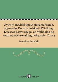 Żywoty arcybiskupów gnieźnieńskich, prymasów Korony Polskiej i Wielkiego Księstwa Litewskiego, od Wilibalda do Andrzeja Olszowskiego włącznie. Tom 4