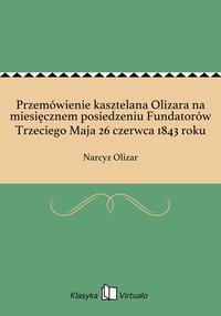 Przemówienie kasztelana Olizara na miesięcznem posiedzeniu Fundatorów Trzeciego Maja 26 czerwca 1843 roku