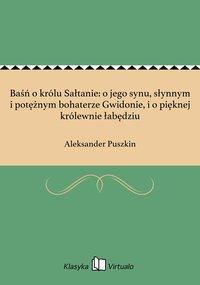 Baśń o królu Sałtanie: o jego synu, słynnym i potężnym bohaterze Gwidonie, i o pięknej królewnie łabędziu