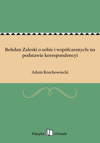 Bohdan Zaleski o sobie i współczesnych: na podstawie korespondencyi