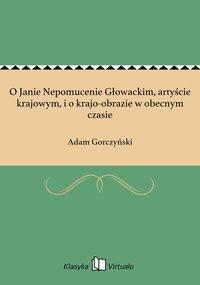 O Janie Nepomucenie Głowackim, artyście krajowym, i o krajo-obrazie w obecnym czasie - Adam Gorczyński - ebook