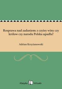 Rosprawa nad zadaniem: z czyiey winy czy królow czy narodu Polska upadła?