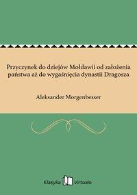Przyczynek do dziejów Mołdawii od założenia państwa aż do wygaśnięcia dynastii Dragosza