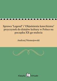 """Sprawa """"Legend"""" i """"Objaśnienia katechizmu"""" przyczynek do dziejów kultury w Polsce na początku XX-go stulecia"""