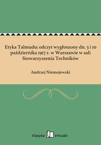 Etyka Talmudu: odczyt wygłoszony dn. 3 i 10 października 1917 r. w Warszawie w sali Stowarzyszenia Techników - Andrzej Niemojewski - ebook