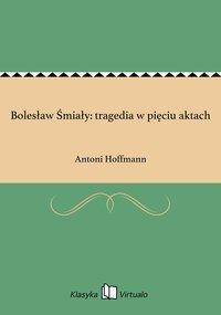 Bolesław Śmiały: tragedia w pięciu aktach - Antoni Hoffmann - ebook
