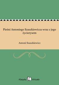 Pieśni Antoniego Szaszkiewicza wraz z jego życiorysem