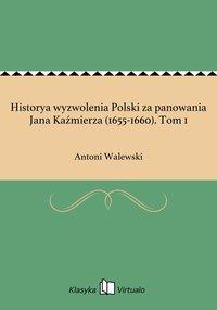 Historya wyzwolenia Polski za panowania Jana Kaźmierza (1655-1660). Tom 1