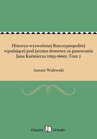 Historya wyzwolonej Rzeczypospolitej wpadającej pod jarzmo domowe za panowania Jana Kaźmierza (1655-1660). Tom 2