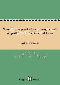 Na wulkanie: powieść na tle rozgłośnych wypadków w Królestwie Polskiem - Artur Gruszecki - ebook