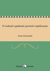 O wolność i godność: powieść współczesna - Artur Gruszecki - ebook