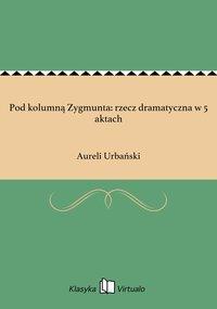 Pod kolumną Zygmunta: rzecz dramatyczna w 5 aktach - Aureli Urbański - ebook