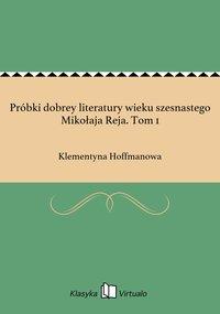 Próbki dobrey literatury wieku szesnastego Mikołaja Reja. Tom 1 - Klementyna Hoffmanowa - ebook