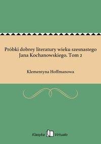 Próbki dobrey literatury wieku szesnastego Jana Kochanowskiego. Tom 2 - Klementyna Hoffmanowa - ebook