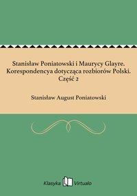 Stanisław Poniatowski i Maurycy Glayre. Korespondencya dotycząca rozbiorów Polski. Część 2 - Stanisław August Poniatowski - ebook