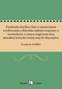 Fryderyka Szyllera listy o estetycznem wychowaniu człowieka tudzież rozprawy o wzniosłości, o sztuce tragicznej oraz moralnej korzyści estetycznych obyczajów.